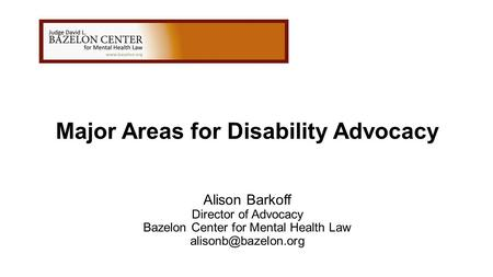 Major Areas for Disability Advocacy Alison Barkoff Director of Advocacy Bazelon Center for Mental Health Law