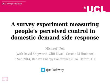 A survey experiment measuring people's perceived control in domestic demand side response Michael J Fell (with David Shipworth, Cliff Elwell, Gesche M.
