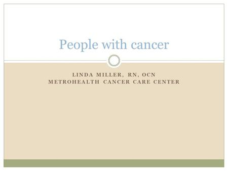 LINDA MILLER, RN, OCN METROHEALTH CANCER CARE CENTER People with cancer.