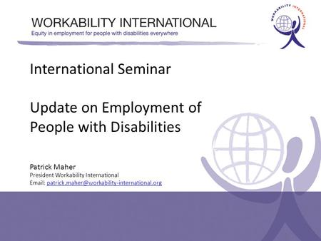 International Seminar Update on Employment of People with Disabilities Patrick Maher President Workability International