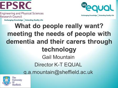 What do people really want? meeting the needs of people with dementia and their carers through technology Gail Mountain Director K-T EQUAL