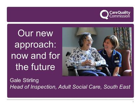 1 Our new approach: now and for the future Gale Stirling Head of Inspection, Adult Social Care, South East.