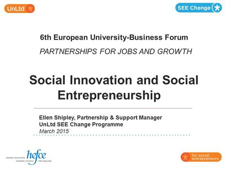 6th European University-Business Forum PARTNERSHIPS FOR JOBS AND GROWTH Social Innovation and Social Entrepreneurship Ellen Shipley, Partnership & Support.