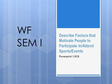 Describe Factors that Motivate People to Participate In/Attend Sports/Events Powerpoint 1.05 B WF SEM I.