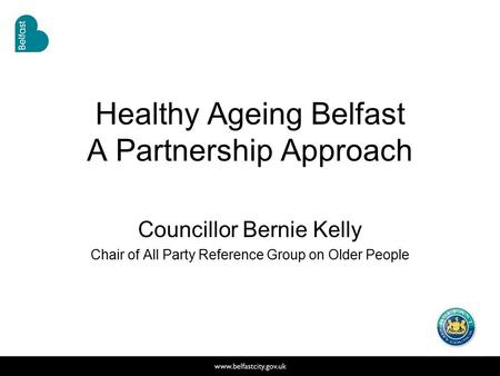 Healthy Ageing Belfast A Partnership Approach Councillor Bernie Kelly Chair of All Party Reference Group on Older People.