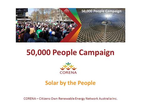 50,000 People Campaign Solar by the People CORENA – Citizens Own Renewable Energy Network Australia Inc.