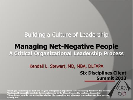 Six Disciplines Client Summit 2013 Building a Culture of Leadership Managing Net-Negative People A Critical Organizational Leadership Process Kendall L.