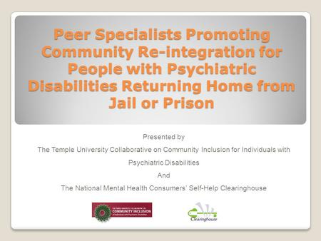 Peer Specialists Promoting Community Re-integration for People with Psychiatric Disabilities Returning Home from Jail or Prison Presented by The Temple.