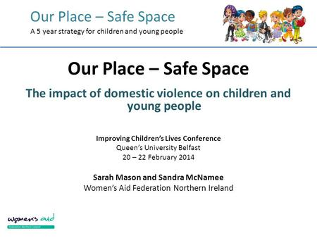 Our Place – Safe Space A 5 year strategy for children and young people Our Place – Safe Space The impact of domestic violence on children and young people.