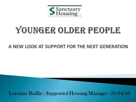 A NEW LOOK AT SUPPORT FOR THE NEXT GENERATION Lorraine Baillie : Supported Housing Manager : 21/04/10.