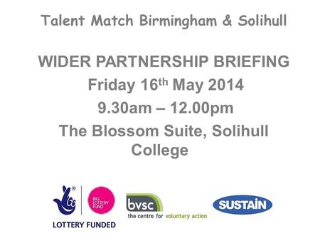 Talent Match Birmingham & Solihull WIDER PARTNERSHIP BRIEFING Friday 16 th May 2014 9.30am – 12.00pm The Blossom Suite, Solihull College.