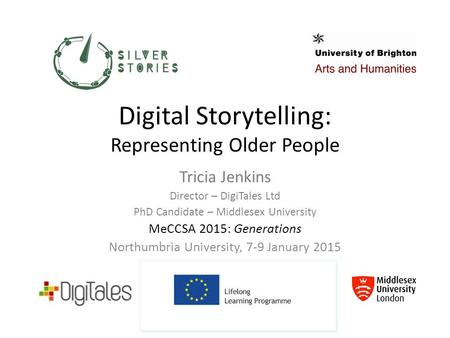 Digital Storytelling: Representing Older People Tricia Jenkins Director – DigiTales Ltd PhD Candidate – Middlesex University MeCCSA 2015: Generations Northumbria.