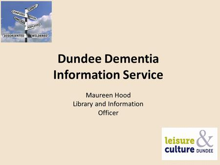 Dundee Dementia Information Service Maureen Hood Library and Information Officer.