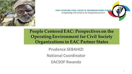 People Centered EAC: Perspectives on the Operating Environment for Civil Society Organizations in EAC Partner States Prudence SEBAHIZI National Coordinator.