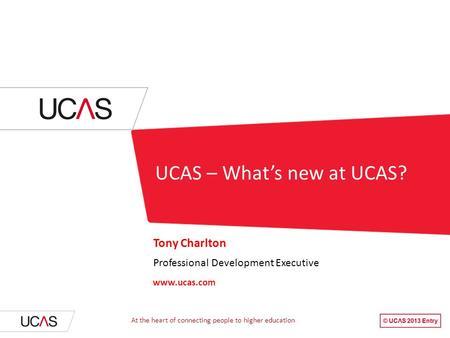 UCAS – What's new at UCAS? Tony Charlton Professional Development Executive www.ucas.com At the heart of connecting people to higher education.