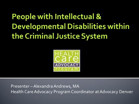 Presenter – Alexandra Andrews, MA Health Care Advocacy Program Coordinator at Advocacy Denver.