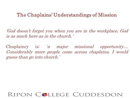 The Chaplains' Understandings of Mission 'God doesn't forget you when you are in the workplace, God is as much here as in the church.' Chaplaincy is: 'a.