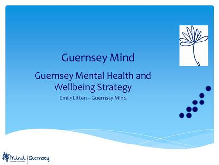 Guernsey Mind Guernsey Mental Health and Wellbeing Strategy Emily Litten – Guernsey Mind.