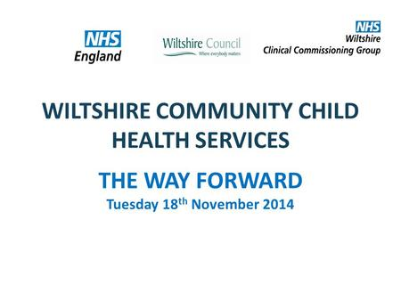 WILTSHIRE COMMUNITY CHILD HEALTH SERVICES THE WAY FORWARD Tuesday 18 th November 2014.