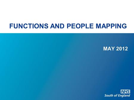 FUNCTIONS AND PEOPLE MAPPING MAY 2012. FUNCTIONS AND PEOPLE MAPPING Background NHS South of England overall NHS South of England – by 'old' SHA Changes.