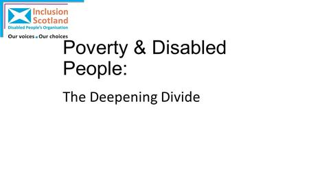Poverty & Disabled People: The Deepening Divide. Scale of the problem? In 2012/13, 20% of individuals in families containing a disabled adult were living.