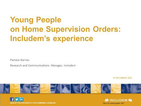 Young People on Home Supervision Orders: Includem's experience Pamela Barnes Research and Communications Manager, Includem SIGN UP FOR OUR NEWSLETTER AT.