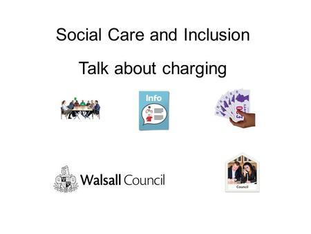 Social Care and Inclusion Talk about charging. The Council has to make hard decisions Thank you for taking time to talk to us about charging for community.