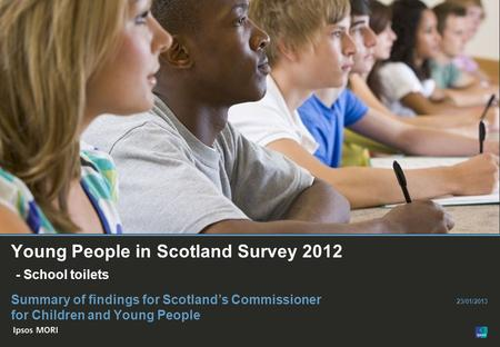 © Ipsos MORI Paste co- brand logo here Young People in Scotland Survey 2012 - School toilets Summary of findings for Scotland's Commissioner for Children.