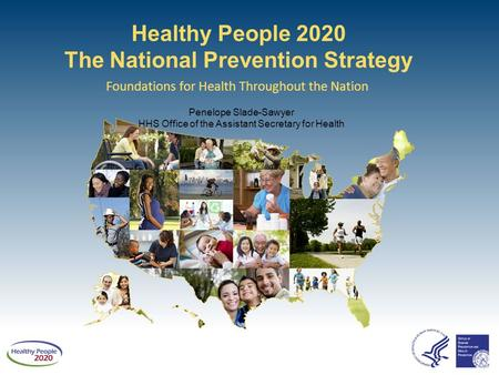 Healthy People 2020 The National Prevention Strategy Foundations for Health Throughout the Nation Penelope Slade-Sawyer HHS Office of the Assistant Secretary.