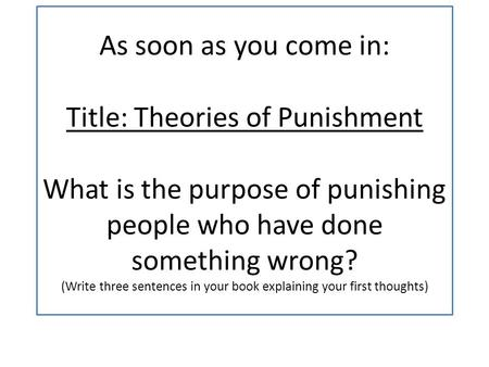 As soon as you come in: Title: Theories of Punishment What is the purpose of punishing people who have done something wrong? (Write three sentences in.