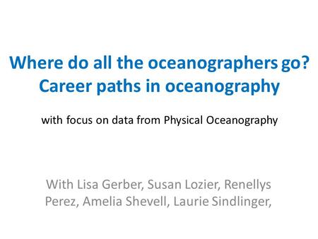 Where do all the oceanographers go? Career paths in oceanography with focus on data from Physical Oceanography With Lisa Gerber, Susan Lozier, Renellys.