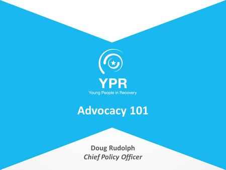 Doug Rudolph Chief Policy Officer Advocacy 101. Lorem Ipsum Street, 45 Phone +476234128123 youngpeopleinrecovery.org Advocacy 101 – Today's presentation.