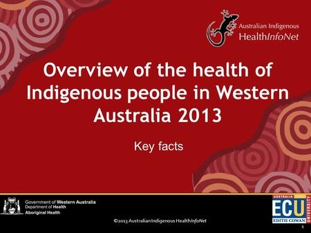 ©2013 Australian Indigenous HealthInfoNet 1 Key facts Overview of the health of Indigenous people in Western Australia 2013.