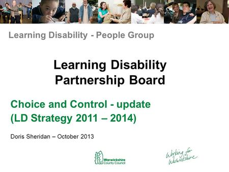 Learning Disability Partnership Board Choice and Control - update (LD Strategy 2011 – 2014) Doris Sheridan – October 2013 Learning Disability - People.