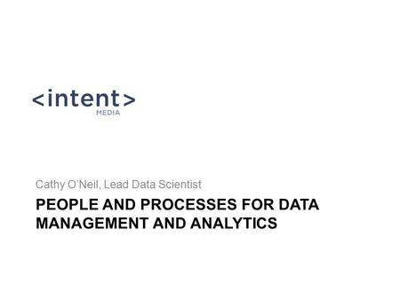 PEOPLE AND PROCESSES FOR DATA MANAGEMENT AND ANALYTICS Cathy O'Neil, Lead Data Scientist.