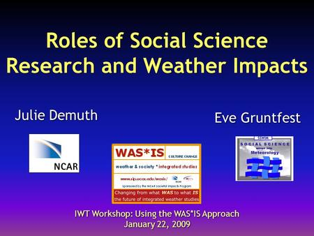 Roles of Social Science Research and Weather Impacts Julie Demuth IWT Workshop: Using the WAS*IS Approach January 22, 2009 IWT Workshop: Using the WAS*IS.