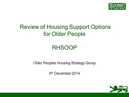 Review of Housing Support Options for Older People RHSOOP Older Peoples Housing Strategy Group 9 th December 2014.