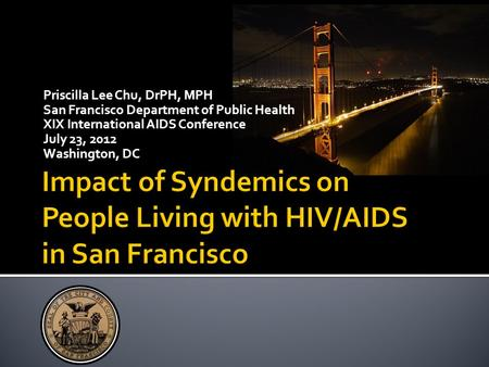 Priscilla Lee Chu, DrPH, MPH San Francisco Department of Public Health XIX International AIDS Conference July 23, 2012 Washington, DC.