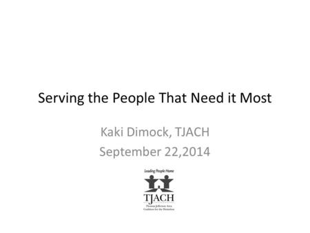 Serving the People That Need it Most Kaki Dimock, TJACH September 22,2014.
