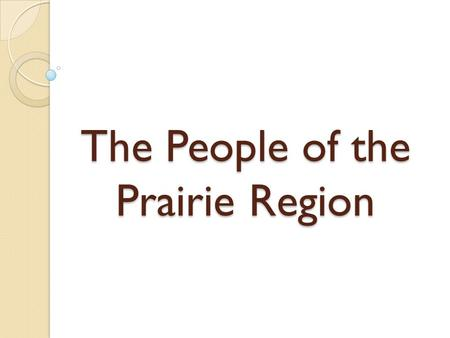 The People of the Prairie Region. First Nations People There were three distinct groups of First Nations in the Prairies ◦ 1) Blackfoot: hunted bison.