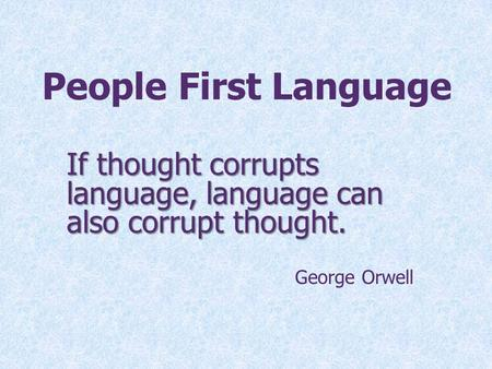 People First Language If thought corrupts language, language can also corrupt thought. George Orwell Rocky Language is power. Our words have the power.