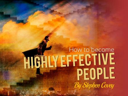 HIGHLY EFFECTIVE How to become By Stephen Covey PEOPLE.