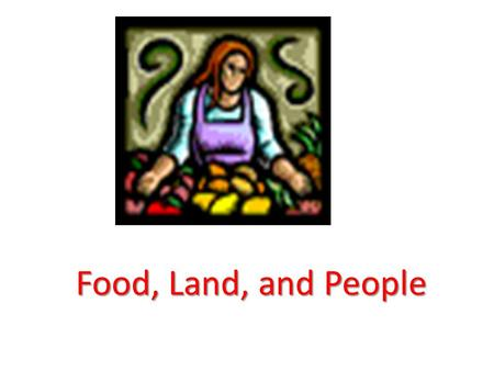Food, Land, and People. Objectives To better understanding and appreciating the interdependence of food, food policy, population, and values on change.