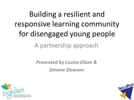 Building a resilient and responsive learning community for disengaged young people A partnership approach Presented by Louisa Ellum & Simone Dawson.