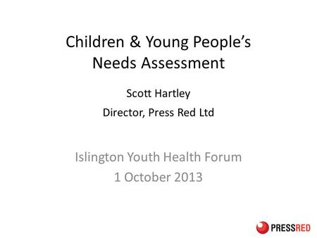 Children & Young People's Needs Assessment Scott Hartley Director, Press Red Ltd Islington Youth Health Forum 1 October 2013.