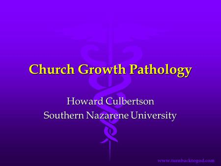 Church Growth Pathology Howard Culbertson Southern Nazarene University www.turnbacktogod.com.