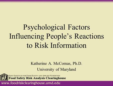 Psychological Factors Influencing People's Reactions to Risk Information Katherine A. McComas, Ph.D. University of Maryland.
