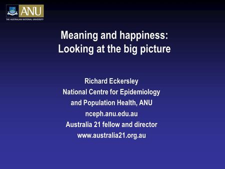 Meaning and happiness: Looking at the big picture Richard Eckersley National Centre for Epidemiology and Population Health, ANU nceph.anu.edu.au Australia.