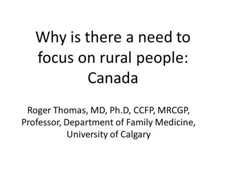 Why is there a need to focus on rural people: Canada Roger Thomas, MD, Ph.D, CCFP, MRCGP, Professor, Department of Family Medicine, University of Calgary.