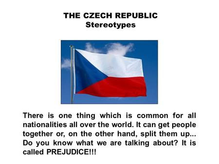 THE CZECH REPUBLIC Stereotypes There is one thing which is common for all nationalities all over the world. It can get people together or, on the other.
